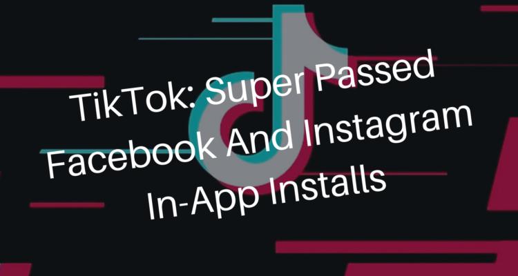 TikTok: Super passed Facebook and Instagram In-App installs