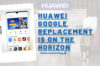 Huawei Google Replacement Is On The Horizon